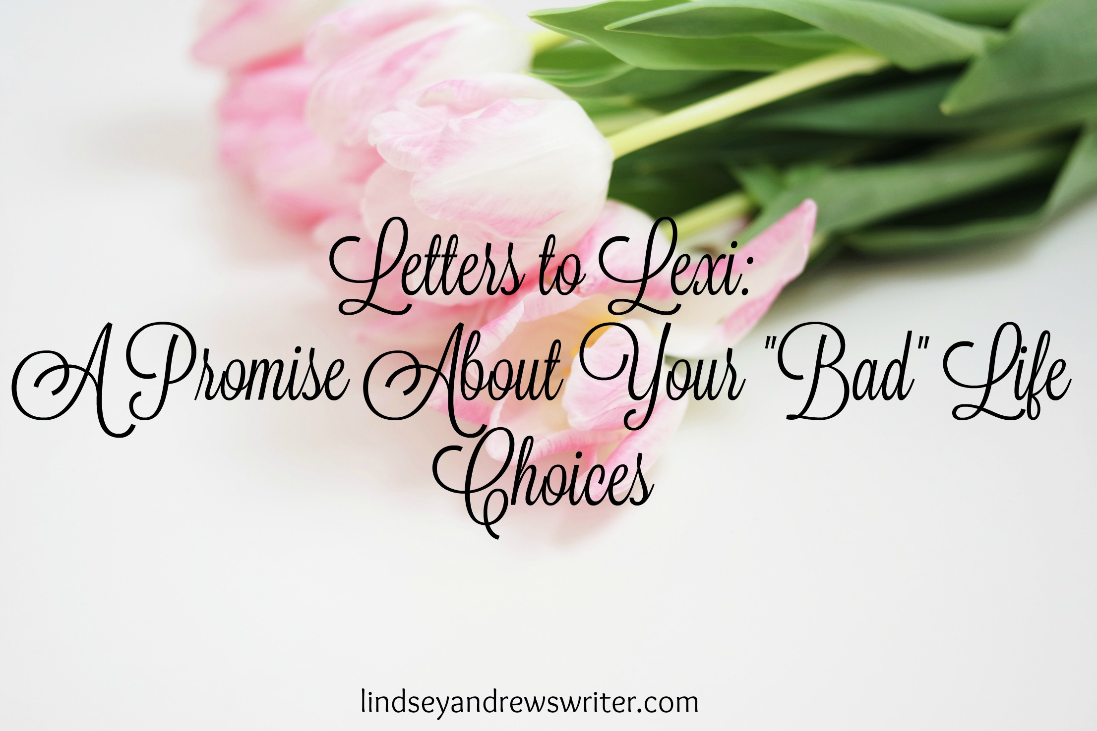 "Letters to Lexi: Promises About ""Bad"" Choices"