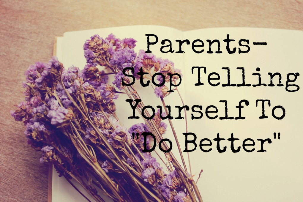 "Parents-Stop Telling Yourself To ""Do Better"""