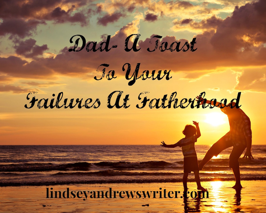 Dad-A Toast To Your Failures At Fatherhood